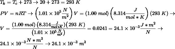 & T_k = T_c+273 \rightarrow 20+273=293 \ K\\& PV = nRT \rightarrow \left(1.01 \times 10^5 \frac{N}{m^2}\right)V = (1.00 \ mol)\left(8.314 \frac{J}{mol*K}\right)(293 \ K) \rightarrow \\& V = \frac{(1.00 \ mol) \left(8.314 \frac{J}{mol*K})\right (293 \ K)}{\left(1.01 \times 10^5 \frac{N}{m^2}\right)}=0.0241=24.1 \times 10^{-3} \frac{J*m^2}{N} \rightarrow \\& 24.1 \times 10^{-3} \frac{N*m^3}{N} \rightarrow 24.1 \times 10^{-3} \ m^3