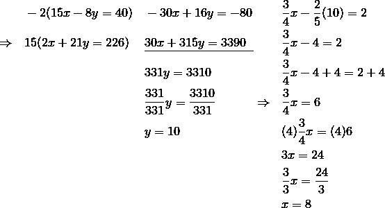 & && -2(15x-8y=40) && -30x+16y=-80 && \frac{3}{4}x-\frac{2}{5}(10)=2\\& \Rightarrow && 15(2x+21y=226) && \underline{30x+315y=3390\;\;} && \frac{3}{4}x-4=2\\& && && 331y=3310 && \frac{3}{4}x-4+4=2+4\\& && && \frac{331}{331}y=\frac{3310}{331} \qquad \quad \Rightarrow && \frac{3}{4}x=6\\& && && y=10 && (4) \frac{3}{4}x=(4)6\\& && && && 3x=24\\& && && && \frac{3}{3}x=\frac{24}{3}\\& && && && x=8