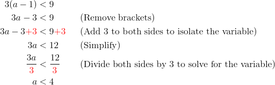 3(a-1)&<9\\3a-3 &< 9 && (\text{Remove brackets})\\3a-3{\color{red}+3} &< 9 {\color{red}+3} && (\text{Add 3 to both sides to isolate the variable})\\3a &< 12 && (\text{Simplify})\\\frac{3a}{{\color{red}3}} &< \frac{12}{{\color{red}3}} && (\text{Divide both sides by 3 to solve for the variable})\\a &< 4