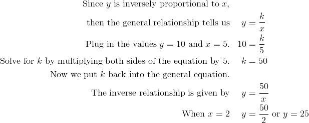 \text{Since} \ y \ \text{is inversely proportional to} \ x, \\\text{then the general relationship tells us} & & y & =\frac {k}{x}\\\text{Plug in the values} \ y = 10 \ \text{and} \ x = 5. & & 10 & =\frac {k}{5}\\\text{Solve for} \ k \ \text{by multiplying both sides of the equation by} \ 5. & & k&=50\\\text{Now we put} \ k \ \text{back into the general equation.}\\\text{The inverse relationship is given by} & & y & =\frac {50}{x}\\\text{When} \ x = 2 & & y& =\frac {50}{2} \ \text{or} \ y=25