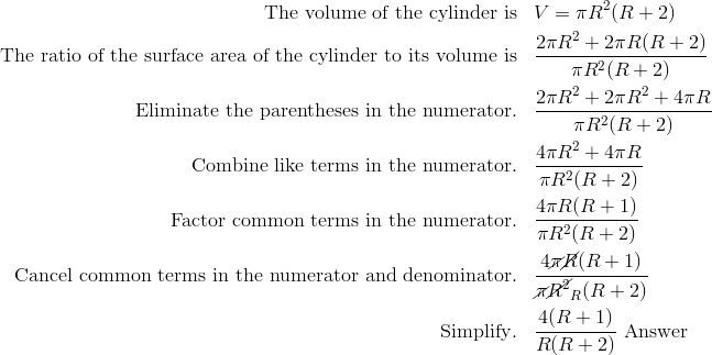 \text{The volume of the cylinder is} &&& V = \pi R^2 (R + 2) \\\text{The ratio of the surface area of the cylinder to its volume is} &&& \frac{2 \pi R^2 + 2 \pi R(R + 2)} {\pi R^2 (R + 2)} \\\text{Eliminate the parentheses in the numerator}. &&& \frac{2 \pi R^2 + 2 \pi R^2 + 4 \pi R} {\pi R^2 (R + 2)} \\\text{Combine like terms in the numerator}. &&& \frac{4 \pi R^2 + 4 \pi R} {\pi R^2 (R + 2)} \\\text{Factor common terms in the numerator}. &&& \frac{4 \pi R (R + 1)} {\pi R^2 (R + 2)} \\ \text{Cancel common terms in the numerator and denominator}. &&& \frac{4 \cancel{\pi} \cancel{R}(R+1)}{\cancel{\pi}\cancel{R^2}_R(R+2)} \\\text{Simplify}. &&& \frac{4(R + 1)} {R(R + 2)}\ \text{Answer}