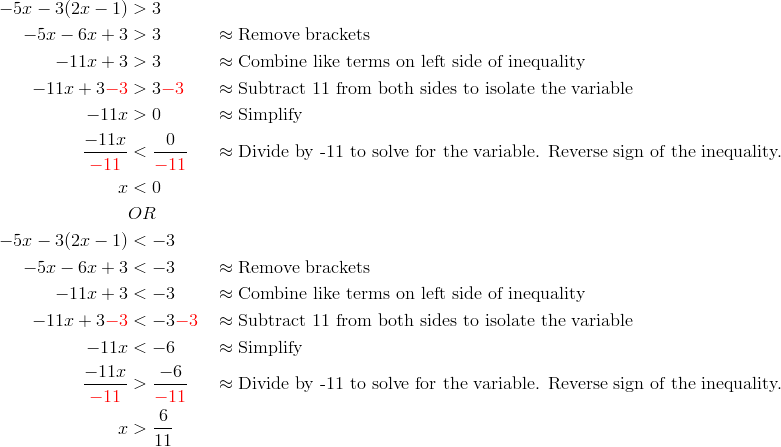 -5x-3(2x-1)&>3\\-5x-6x+3 &> 3 && \approx \text{Remove brackets}\\-11x+3 &> 3 && \approx \text{Combine like terms on left side of inequality}\\-11x+3{\color{red}-3}&>3{\color{red}-3} && \approx \text{Subtract 11 from both sides to isolate the variable}\\-11x & > 0 && \approx \text{Simplify}\\\frac{-11x}{{\color{red}-11}} &< \frac{0}{{\color{red}-11}} && \approx \text{Divide by -11 to solve for the variable. Reverse sign of the inequality.}\\x &< 0\\& OR \\-5x-3(2x-1)&<-3\\-5x-6x+3 &< -3 && \approx \text{Remove brackets}\\-11x+3 &< -3 && \approx \text{Combine like terms on left side of inequality}\\-11x+3{\color{red}-3}&<-3{\color{red}-3} && \approx \text{Subtract 11 from both sides to isolate the variable}\\-11x & <-6  && \approx \text{Simplify}\\\frac{-11x}{{\color{red}-11}} &> \frac{-6}{{\color{red}-11}} && \approx \text{Divide by -11 to solve for the variable. Reverse sign of the inequality.}\\x &> \frac{6}{11}
