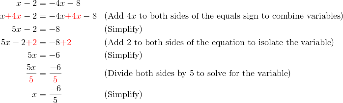 x-2 &= -4x-8\\x {\color{red}+4x} -2 &= -4x {\color{red}+4x}-8 && (\text{Add} \ 4x \ \text{to both sides of the equals sign to combine variables})\\5x-2 &= -8 && (\text{Simplify})\\5x-2 {\color{red}+2} &= -8 {\color{red}+2} && (\text{Add} \ 2 \ \text{to both sides of the equation to isolate the variable})\\5x &= -6 && (\text{Simplify})\\\frac{5x}{{\color{red}5}} &= \frac{-6}{{\color{red}5}} && (\text{Divide both sides by} \ 5 \ \text{to solve for the variable})\\x&=\frac{-6}{5} && (\text{Simplify})