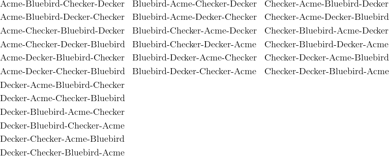 & \text{Acme-Bluebird-Checker-Decker} && \text{Bluebird-Acme-Checker-Decker} && \text{Checker-Acme-Bluebird-Decker}\\& \text{Acme-Bluebird-Decker-Checker} && \text{Bluebird-Acme-Decker-Checker} && \text{Checker-Acme-Decker-Bluebird}\\& \text{Acme-Checker-Bluebird-Decker} && \text{Bluebird-Checker-Acme-Decker} && \text{Checker-Bluebird-Acme-Decker}\\& \text{Acme-Checker-Decker-Bluebird} && \text{Bluebird-Checker-Decker-Acme} && \text{Checker-Bluebird-Decker-Acme}\\& \text{Acme-Decker-Bluebird-Checker} && \text{Bluebird-Decker-Acme-Checker} && \text{Checker-Decker-Acme-Bluebird}\\& \text{Acme-Decker-Checker-Bluebird} && \text{Bluebird-Decker-Checker-Acme} && \text{Checker-Decker-Bluebird-Acme}\\& \text{Decker-Acme-Bluebird-Checker} && && \\& \text{Decker-Acme-Checker-Bluebird} && && \\& \text{Decker-Bluebird-Acme-Checker} && && \\& \text{Decker-Bluebird-Checker-Acme} && && \\& \text{Decker-Checker-Acme-Bluebird} && && \\& \text{Decker-Checker-Bluebird-Acme} && && \\