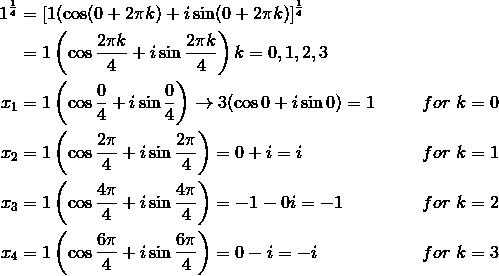 1^{\frac{1}{4}} &= [1( \cos (0+2\pi k)+i \sin (0+2\pi k)]^{\frac{1}{4}}\\&= 1\left(\cos \frac{2\pi k}{4}+i \sin \frac{2\pi k}{4}\right)k=0, 1, 2, 3\\x_1 &= 1\left(\cos \frac{0}{4}+i \sin \frac{0}{4}\right) \rightarrow 3(\cos 0 +i \sin 0)= 1 && for \ k=0\\x_2 &= 1\left(\cos \frac{2\pi}{4}+i \sin \frac{2\pi}{4}\right) = 0 + i = i && for \ k=1\\x_3 &= 1\left(\cos \frac{4\pi}{4}+i \sin \frac{4\pi}{4}\right) = -1 - 0i = -1 && for \ k=2\\x_4 &= 1\left(\cos \frac{6\pi}{4}+i \sin \frac{6\pi}{4}\right) = 0 - i = -i && for \ k=3\\