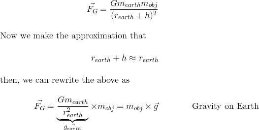 \vec{F_G} = \frac{Gm_{earth}m_{obj}}{(r_{earth}+h)^2} \intertext{Now we make the approximation that}r_{earth}+h \approx r_{earth}\intertext{then, we can rewrite the above as}\vec{F_G} = \underbrace{\frac{Gm_{earth}}{r_{earth}^2}}_{\vec{g_{earth}}}\times m_{obj} = m_{obj}\times{\vec{g}}&&\text{Gravity on Earth}