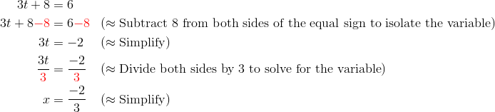 3t+8 &= 6\\3t+8 {\color{red}-8} &= 6 {\color{red}-8} && (\approx \text{Subtract} \ 8 \ \text{from both sides of the equal sign to isolate the variable})\\3t &= -2 && (\approx \text{Simplify})\\\frac{3t}{{\color{red}3}} &= \frac{-2}{{\color{red}3}} && (\approx \text{Divide both sides by} \ 3 \ \text{to solve for the variable})\\x &= \frac{-2}{3} && (\approx \text{Simplify})