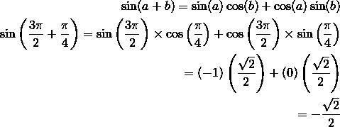\sin (a + b) = \sin(a)\cos(b) + \cos(a)\sin(b)\\\sin \left( \frac{3\pi}{2} + \frac{\pi}{4} \right) = \sin \left( \frac{3\pi}{2} \right) \times \cos \left( \frac{\pi}{4} \right) + \cos \left( \frac{3\pi}{2} \right) \times \sin \left( \frac{\pi}{4} \right)\\= (-1)\left( \frac{\sqrt{2}}{2} \right) + (0)\left( \frac{\sqrt{2}}{2} \right)\\= -\frac{\sqrt{2}}{2}\\