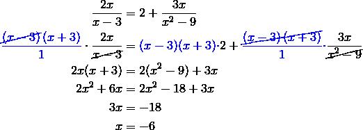 \frac{2x}{x-3}&=2+ \frac{3x}{x^2-9} \\{\color{blue}\frac{\cancel{\left(x-3\right)}\left(x+3\right)}{1}} \cdot \frac{2x}{\cancel{x-3}}&={\color{blue}(x-3)(x+3) \cdot} 2+ {\color{blue}\frac{\cancel{\left(x-3\right)\left(x+3\right)}}{1}\cdot} \frac{3x}{\cancel{x^2-9}} \\2x(x+3)&=2(x^2-9)+3x \\2x^2+6x&=2x^2-18+3x \\3x&=-18 \\x&=-6