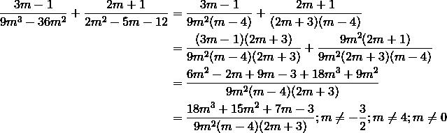 \frac{3m-1}{9m^3-36m^2} + \frac{2m+1}{2m^2-5m-12}&=\frac{3m-1}{9m^2(m-4)} + \frac{2m+1}{(2m+3)(m-4)}\\&=\frac{(3m-1)(2m+3)}{9m^2(m-4)(2m+3)} + \frac{9m^2(2m+1)}{9m^2(2m+3)(m-4)}\\&=\frac{6m^2-2m+9m-3+18m^3+9m^2}{9m^2(m-4)(2m+3)}\\&=\frac{18m^3+15m^2+7m-3}{9m^2(m-4)(2m+3)}; m \ne -\frac{3}{2}; m \ne 4; m \ne 0