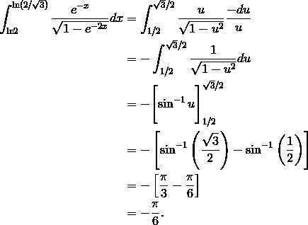 \int_{{ \ln}2}^{{ \ln}({2}/ \sqrt {3})} \frac {e^{-x}}{\sqrt {1-e^{-2x}}} dx  & =  \int_{ {1/2}}^{\sqrt{3}/2} \frac {u}{\sqrt {1- u^2}} \frac {-du}{u} \\& = -  \int_{ {1/2}}^{\sqrt{3}/2} \frac {1}{\sqrt {1- u^2}} du \\& = -  \Bigg [ {\sin^{-1} u} \Bigg ]_{1/2}^{\sqrt{3}/2} \\& = -  \left [ \sin^{-1} \left (\frac {\sqrt {3}}{2}\right ) - \sin^{-1} \left (\frac{1}{2}\right ) \right ]\\& = -  \left [ \frac {\pi}{3}-\frac {\pi}{6}  \right ]\\& = - \frac {\pi}{6}.