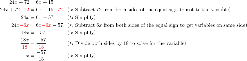 24x+72 &= 6x+15\\24x+72 {\color{red}-72} &= 6x+15 {\color{red}-72} && (\approx \text{Subtract} \ 72 \ \text{from both sides of the equal sign to isolate the variable})\\24x &= 6x-57 && (\approx \text{Simplify})\\24x {\color{red}-6x} &= 6x {\color{red}-6x} - 57 && (\approx \text{Subtract} \ 6x \ \text{from both sides of the equal sign to get variables on same side})\\18x &= -57 && (\approx \text{Simplify})\\\frac{18x}{{\color{red}18}} &= \frac{-57}{{\color{red}18}} && (\approx \text{Divide both sides by} \ 18 \ \text{to solve for the variable})\\x &= \frac{-57}{18} && (\approx \text{Simplify})