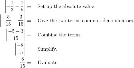 \left|-\frac{1}{3}-\frac{1}{5}\right|&=  \quad \text{Set up the absolute value.} \\\left|-\frac{5}{15}-\frac{3}{15}\right|&= \quad  \text{Give the two terms common denominators.}\\\left|\frac{-5-3}{15}\right|&= \quad \text{Combine the terms.}\\\left|\frac{-8}{15}\right|&= \quad \text{Simplify.}\\\frac{8}{15} &= \quad \text{Evaluate.}