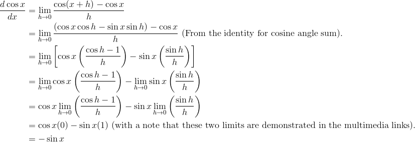\frac{d \cos x}{dx} &= \lim_{h \to 0} \frac{\cos(x +h) - \cos x}{h}\\&= \lim_{h \to 0} \frac{(\cos x \cos h - \sin x \sin h) - \cos x}{h} \ \text{(From the identity for cosine angle sum).}\\&= \lim_{h \to 0} \left [ \cos x \left ( \frac{\cos h - 1}{h} \right ) - \sin x \left ( \frac{\sin h}{h} \right ) \right]\\&= \lim_{h \to 0} \cos x \left ( \frac{\cos h - 1}{h} \right ) - \lim_{h \to 0} \sin x \left( \frac{\sin h}{h} \right )\\&= \cos x \lim_{h \to 0} \left ( \frac{\cos h - 1}{h} \right ) - \sin x \lim_{h \to 0} \left ( \frac{\sin h}{h} \right )\\&= \cos x (0) - \sin x(1) \ \text{(with a note that these two limits are demonstrated in the multimedia links).}\\&= - \sin x