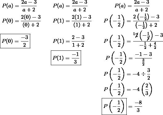 & \ P(a) = \frac{2a-3}{a+2} && \ P(a) =\frac{2a-3}{a+2} && \qquad \ P(a)=\frac{2a-3}{a+2}\\& \ P(0) =\frac{2(0)-3}{(0)+2} && \ P(1) = \frac{2(1)-3}{(1)+2} && \ P\left ( -\frac{1}{2} \right ) = \frac{2\left( -\frac{1}{2} \right )-3}{\left ( -\frac{1}{2} \right ) + 2}\\& \boxed{P(0) = \frac{-3}{2}} && \ P(1) = \frac{2-3}{1+2} && \ P \left ( -\frac{1}{2} \right )  = \frac{^1\cancel{2}\left ( -\frac{1}{\cancel{2}} \right )-3}{-\frac{1}{2} + \frac{4}{2}}\\& && \boxed{P(1)=\frac{-1}{3}} && \ \ P \left ( -\frac{1}{2} \right ) = \frac{-1-3}{\frac{3}{2}}\\& && && \ P\left ( -\frac{1}{2} \right ) = -4 \div \frac{3}{2}\\& && && \ P \left ( -\frac{1}{2} \right ) = -4\left ( \frac{2}{3} \right )\\& && && \boxed{P\left ( -\frac{1}{2} \right )} = \frac{-8}{3}
