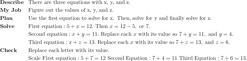 & \mathbf{Describe} && \text{There are three equations with x, y, and z. }\!\\& \mathbf{My \ Job} && \text{Figure out the values of x, y, and z.}\!\\& \mathbf{Plan} && \text{Use the first equation to solve for x.  Then, solve for y and finally solve for z.}\!\\& \mathbf{Solve} && \text{First equation}: 5+x=12. \ \text{Then} \ x = 12 - 5, \ \text{or} \ 7.\!\\ &&& \text{Second equation}: x+y=11. \ \text{Replace each} \ x \ \text{with its value so} \ 7+y=11, \ \text{and} \ y = 4.\!\\ &&& \text{Third equation}: x + z = 13. \ \text{Replace each} \ x \ \text{with its value so} \ 7 + z = 13, \ \text{and} \ z = 6.\!\\& \mathbf{Check} && \text{Replace each letter with its value.}\!\\ &&& \text{Scale} \ \text{First equation}: 5+7=12 \ \text{Second Equation}: 7+4=11 \ \text{Third Equation}: 7+6=13.