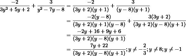 \frac{-2}{3y^2+5y+2}+\frac{3}{y^2-7y-8}&=\frac{-2}{(3y+2)(y+1)}+\frac{3}{(y-8)(y+1)}\\&=\frac{-2(y-8)}{(3y+2)(y+1)(y-8)}+\frac{3(3y+2)}{(3y+2)(y-8)(y+1)}\\&=\frac{-2y+16+9y+6}{(3y+2)(y-8)(y+1)}\\&=\frac{7y+22}{(3y+2)(y-8)(y+1)}; y \ne -\frac{2}{3}; y \ne 8; y \ne -1