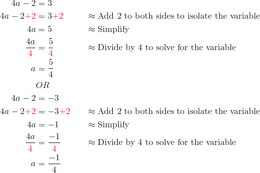 4a-2&=3\\4a-2{\color{red}+2}&=3{\color{red}+2} && \approx \text{Add 2 to both sides to isolate the variable}\\4a&=5 && \approx \text{Simplify}\\\frac{4a}{{\color{red}4}}&=\frac{5}{{\color{red}4}} && \approx \text{Divide by 4 to solve for the variable}\\a &= \frac{5}{4}\\& OR\\4a-2&=-3\\4a-2{\color{red}+2}&=-3{\color{red}+2} && \approx \text{Add 2 to both sides to isolate the variable}\\4a&=-1 && \approx \text{Simplify}\\\frac{4a}{{\color{red}4}}&=\frac{-1}{{\color{red}4}} && \approx \text{Divide by 4 to solve for the variable}\\a&=\frac{-1}{4}