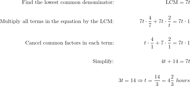 \text{Find the lowest common denominator:}  && \text{LCM} = 7t \\\\\text{Multiply all terms in the equation by the LCM:} && 7t \cdot \frac{4}{7}+7t \cdot \frac{2}{t}=7t \cdot 1 \\\\\text{Cancel common factors in each term:} && t \cdot \frac{4}{1}+7 \cdot \frac{2}{1}=7t \cdot 1 \\\\\text{Simplify:} && 4t+14=7t \\\\&& 3t=14 \Rightarrow t=\frac{14}{3}=4 \frac{2}{3} \ hours
