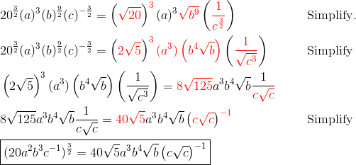 & 20^{\frac{3}{2}} (a)^3 (b)^{\frac{9}{2}} (c)^{-\frac{3}{2}}=\left({\color{red}\sqrt{20}}\right)^{\color{red}3} (a)^3 {\color{red}\sqrt{b^9}} \left({\color{red}\frac{1}{c^{\frac{3}{2}}}}\right) && \text{Simplify}.\\& 20^{\frac{3}{2}} (a)^3 (b)^{\frac{9}{2}} (c)^{-\frac{3}{2}}=\left({\color{red} 2 \sqrt{5}}\right)^{\color{red}3} {\color{red}(a^3) \left ( b^4 \sqrt{b} \right )} \left({\color{red}\frac{1}{\sqrt{c^3}}}\right) && \text{Simplify}\\& \left(2 \sqrt{5}\right)^3 (a^3) \left ( b^4 \sqrt{b}\right) \left(\frac{1}{\sqrt{c^3}}\right)={\color{red}8\sqrt{125}} a^3b^4 \sqrt{b} \frac{1}{{\color{red}c \sqrt{c}}}\\& 8\sqrt{125}a^3b^4 \sqrt{b}\frac{1}{c\sqrt{c}}={\color{red}40\sqrt{5}} a^3b^4 \sqrt{b} \left({\color{red}c \sqrt{c}}\right)^{{\color{red}-1}} && \text{Simplify}\\& \boxed{(20 a^2b^3c^{-1})^{\frac{3}{2}}=40 \sqrt{5}a^3b^4 \sqrt{b} \left(c\sqrt{c}\right)^{-1}}