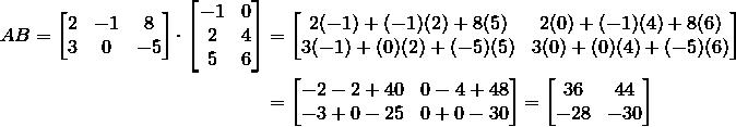 AB = \begin{bmatrix}2 & -1 & 8\\3 & 0 & -5\end{bmatrix}\cdot\begin{bmatrix}-1 & 0\\2 & 4\\5 & 6\end{bmatrix} &= \begin{bmatrix}2(-1)+(-1)(2)+8(5) & 2(0)+(-1)(4)+8(6)\\3(-1)+(0)(2)+(-5)(5) & 3(0)+(0)(4)+(-5)(6)\end{bmatrix}\\&= \begin{bmatrix}-2-2+40 & 0-4+48\\-3+0-25 & 0+0-30\end{bmatrix}= \begin{bmatrix}36 & 44\\-28 & -30\end{bmatrix}
