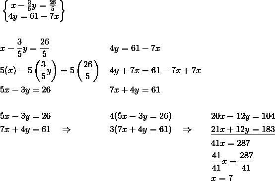 & \begin{Bmatrix}x-\frac{3}{5}y=\frac{26}{5}\\4y=61-7x\end{Bmatrix}\\\\& x-\frac{3}{5}y=\frac{26}{5} && 4y=61-7x\\& 5(x)-5 \left(\frac{3}{5}y\right)=5 \left(\frac{26}{5}\right) && 4y+7x=61-7x+7x\\& 5x-3y=26 && 7x+4y=61\\\\& 5x-3y=26 && 4(5x-3y=26) && 20x-12y=104\\& 7x+4y=61 \quad \Rightarrow && 3(7x+4y=61) \quad \Rightarrow && \underline{21x+12y=183}\\& && && 41x=287\\& && && \frac{41}{41}x=\frac{287}{41}\\& && && x=7