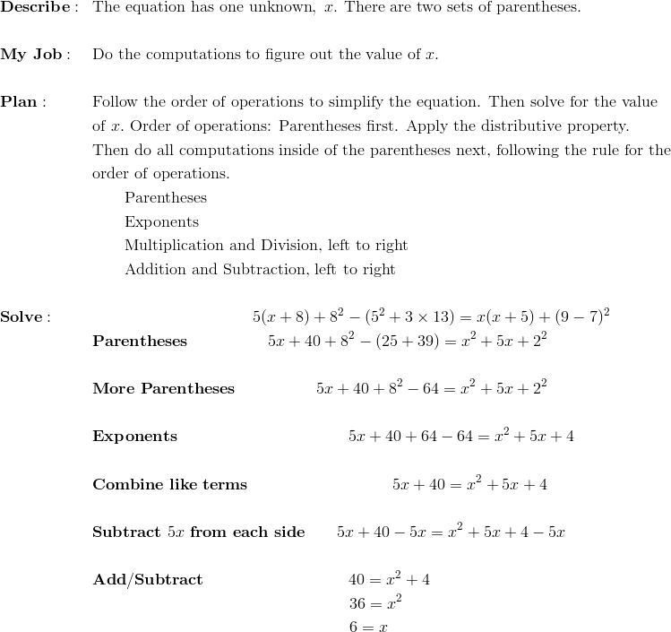 &\mathbf{Describe:} && \text{The equation has one unknown}, \ x. \ \text{There are two sets of parentheses.}\\\\&\mathbf{My \ Job:} && \text{Do the computations to figure out the value of} \ x.\\\\&\mathbf{Plan :} && \text{Follow the order of operations to simplify the equation. Then solve for the value}\\&&& \text{of} \ x. \ \text{Order of operations: Parentheses first. Apply the distributive property.}\\&&& \text{Then do all computations inside of the parentheses next, following the rule for the}\\&&& \text{order of operations.}\\&&& \qquad \text{Parentheses}\\&&& \qquad \text{Exponents}\\&&& \qquad \text{Multiplication and Division, left to right}\\&&& \qquad \text{Addition and Subtraction, left to right}\\\\&\mathbf{Solve:} &&  \qquad \qquad \qquad \qquad \qquad 5(x + 8) + 8^2 - (5^2 + 3 \times 13) = x(x+5) + (9-7)^2\\&&& \mathbf{Parentheses} \qquad \qquad \quad 5x+40 + 8^2 - (25+39) = x^2+5x + 2^2\\\\&&& \mathbf{More \ Parentheses} \qquad \qquad \quad 5x+40 + 8^2 - 64 = x^2+5x + 2^2\\\\&&& \mathbf{Exponents} \qquad \qquad \qquad \qquad \qquad \ \ 5x+40 + 64 - 64 = x^2+5x + 4\\\\&&& \mathbf{Combine \ like \ terms} \qquad \qquad \qquad \qquad \quad 5x+40 = x^2+5x + 4\\\\&&& \mathbf{Subtract} \ 5x \ \mathbf{from \ each \ side} \qquad 5x+40 -5x= x^2+5x + 4-5x\\\\&&& \mathbf{Add/Subtract} \qquad \qquad \qquad \qquad \quad 40 = x^2 + 4\\&&& \qquad \qquad \qquad \qquad \qquad \qquad \qquad \qquad 36 = x^2\\&&& \qquad \qquad \qquad \qquad \qquad \qquad \qquad \qquad 6 = x