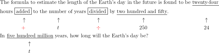 & \text{The formula to estimate the length of the Earth's day in the future is found to be} \ \underline{\text{twenty-four}}\\ & \text{hours} \ \boxed{\text{added}} \ \text{to the number of years} \ \boxed{\text{divided}} \ \text{by} \ \underline{\text{two hundred and fifty}}.\\& \qquad \qquad \uparrow \qquad \qquad \qquad \uparrow \qquad \qquad \quad \quad \quad \uparrow \qquad \qquad \qquad \qquad \uparrow \qquad \qquad \qquad \qquad \qquad \quad \ \uparrow\\& \qquad \qquad {\color{red}+} \qquad \qquad \quad \quad t \qquad \qquad \quad \quad \quad {\color{red}\div} \qquad \qquad \qquad \quad \ 250 \qquad \qquad \qquad \ \ \qquad \qquad 24\\& \text{In} \ \underline{\text{five hundred million}} \ \text{years, how long will the Earth's day be?}\\& \qquad \qquad \quad \uparrow\\& \qquad \qquad \quad \ t