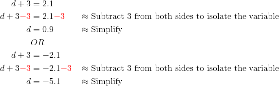 d+3&=2.1\\d+3{\color{red}-3}&=2.1{\color{red}-3} && \approx \text{Subtract 3 from both sides to isolate the variable}\\d&=0.9 && \approx \text{Simplify}\\& OR\\d+3 &=-2.1\\d+3{\color{red}-3}&=-2.1{\color{red}-3} && \approx \text{Subtract 3 from both sides to isolate the variable}\\d&=-5.1 && \approx \text{Simplify}