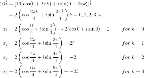 16^{\frac{1}{4}} &= [16( \cos (0+2\pi k)+i \sin (0+2\pi k)]^{\frac{1}{4}}\\&= 2\left(\cos \frac{2\pi k}{4}+i \sin \frac{2\pi k}{4}\right)k=0, 1, 2, 3, 4\\x_1 &= 2\left(\cos \frac{0}{4}+i \sin \frac{0}{4}\right) \rightarrow 2(\cos 0+i \sin 0)=2 && for \ k=0\\x_2 &= 2\left(\cos \frac{2\pi}{4}+i \sin \frac{2\pi}{4}\right) = 2i && for \ k=1\\x_3 &= 2\left(\cos \frac{4\pi}{4}+i \sin \frac{4\pi}{4}\right) = -2 && for \ k=2\\x_4 &= 2\left(\cos \frac{6\pi}{4}+i \sin \frac{6\pi}{4}\right) = -2i && for \ k=3\\