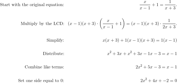 \text{Start with the original equation:} && \frac{x}{x-1}+1=\frac{1}{x+3}. \\\\\text{Multiply by the LCD:} && (x-1)(x+3)\cdot\left(\frac{x}{x-1}+1\right)=(x-1)(x+3)\cdot\frac{1}{2x+3}. \\\\\text{Simplify:} && x(x+3)+1(x-1)(x+3)=1(x-1) \\\\\text{Distribute:} && x^2+3x+x^2+3x-1x-3=x-1 \\\\\text{Combine like terms:} && 2x^2+5x-3=x-1 \\\\\text{Set one side equal to 0:} && 2x^2+4x+-2=0