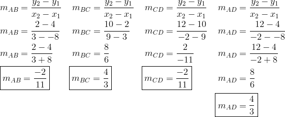 & \ m_{AB} = \frac{y_2 - y_1}{x_2 - x_1} && \ m_{BC} = \frac{y_2 - y_1}{x_2 - x_1} && \ m_{CD} = \frac{y_2 - y_1}{x_2 - x_1} && \ m_{AD} = \frac{y_2 - y_1}{x_2 - x_1}\\& \ m_{AB} = \frac{2-4}{3 - - 8} && \ m_{BC} = \frac{10-2}{9-3} && \ m_{CD} = \frac{12-10}{-2-9} && \ m_{AD} = \frac{12-4}{-2- - 8}\\& \ m_{AB} = \frac{2-4}{3+8} && \ m_{BC} = \frac{8}{6} && \ m_{CD} = \frac{2}{-11} && \ m_{AD} = \frac{12-4}{-2+8}\\& \ \boxed{m_{AB} = \frac{-2}{11}} && \boxed{m_{BC} = \frac{4}{3}} && \boxed{m_{CD} = \frac{-2}{11}} && \ m_{AD} = \frac{8}{6}\\& && && && \boxed{m_{AD} = \frac{4}{3}}