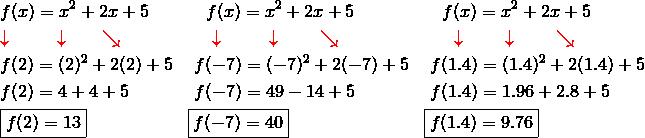 & f(x) = x^2 + 2x+5 && \quad f(x) = x^2+2x+5 && \quad f(x)=x^2+2x+5\\& {\color{red}\downarrow} \qquad \ \ {\color{red}\downarrow} \qquad {\color{red}\searrow} && \quad \ {\color{red}\downarrow} \qquad \ \ {\color{red}\downarrow} \qquad \ {\color{red}\searrow} && \quad \ \ {\color{red}\downarrow} \qquad \ {\color{red}\downarrow} \qquad \ {\color{red}\searrow}\\& f(2) =(2)^2 +2(2) + 5 && \ f(-7) = (-7)^2+2(-7)+5 && \ f(1.4) = (1.4)^2+2(1.4) + 5\\& f(2) = 4 + 4 + 5 && \ f(-7) = 49 - 14 +5 && \ f(1.4)=1.96 +2.8+5\\& \boxed{f(2)=13} && \boxed{f(-7)=40} && \boxed{f(1.4) = 9.76}