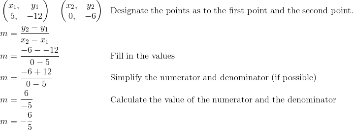 & \begin{pmatrix}  x_1, & y_1 \\  5, & -12 \end{pmatrix} \quad \begin{pmatrix} x_2, & y_2 \\  0, & -6 \end{pmatrix} && \text{Designate the points as to the first point and the second point.}\\& m =\frac{y_2-y_1}{x_2-x_1}\\& m =\frac{-6--12}{0-5} && \text{Fill in the values}\\& m =\frac{-6+12}{0-5} && \text{Simplify the numerator and denominator (if possible)}\\& m =\frac{6}{-5} && \text{Calculate the value of the numerator and the denominator}\\& m =-\frac{6}{5}