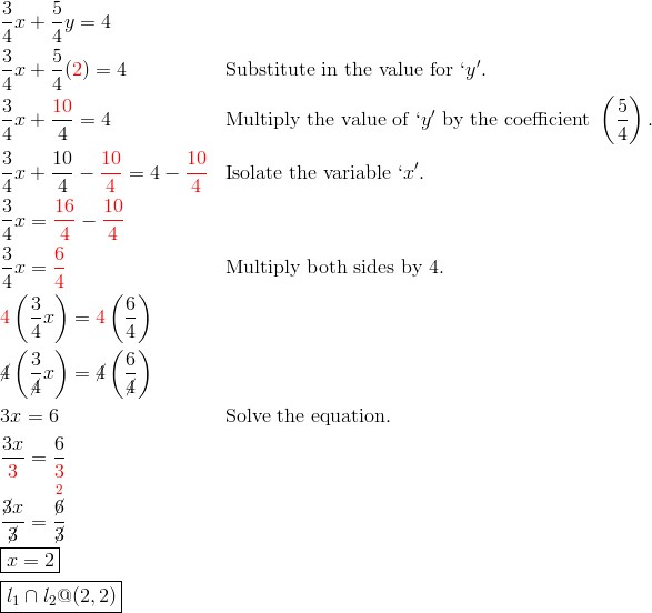 & \frac{3}{4}x+\frac{5}{4}y = 4\\& \frac{3}{4}x+\frac{5}{4}({\color{red}2}) = 4 && \text{Substitute in the value for} \ `y'.\\& \frac{3}{4}x+\frac{{\color{red}10}}{4}=4 && \text{Multiply the value of} \ `y' \ \text{by the coefficient} \ \left(\frac{5}{4}\right).\\& \frac{3}{4}x+\frac{10}{4}- {\color{red}\frac{10}{4}} = 4-{\color{red}\frac{10}{4}} && \text{Isolate the variable} \ `x'.\\& \frac{3}{4}x = {\color{red}\frac{16}{4}}- {\color{red}\frac{10}{4}}\\& \frac{3}{4}x = {\color{red}\frac{6}{4}} && \text{Multiply both sides by} \ 4.\\& {\color{red}4} \left(\frac{3}{4}x\right) = {\color{red}4} \left(\frac{6}{4}\right)\\& {\cancel{4}} \left(\frac{3}{\cancel{4}}x\right) = \cancel{4} \left(\frac{6}{\cancel{4}}\right)\\& 3x = 6 && \text{Solve the equation.}\\& \frac{3x}{{\color{red}3}} = \frac{6}{{\color{red}3}}\\& \frac{\cancel{3}x}{\cancel{3}} = \frac{\overset{{\color{red}2}}{\cancel{6}}}{\cancel{3}}\\& \boxed{x = 2}\\& \boxed{l_1 \cap l_2 @ (2,2)}