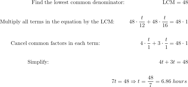 \text{Find the lowest common denominator:} \qquad \qquad \quad \qquad \text{LCM} = 48\!\\\\\text{Multiply all terms in the equation by the LCM:} \qquad \ \ 48 \cdot \frac{t}{12}+48 \cdot \frac{t}{16}=48 \cdot 1\!\\\\\text{Cancel common factors in each term:} \qquad \qquad \qquad \quad \ 4 \cdot \frac{t}{1}+3 \cdot \frac{t}{1}=48 \cdot 1\!\\\\\text{Simplify:} \qquad \qquad \qquad \qquad \qquad  \qquad \qquad \qquad \qquad \qquad 4t+3t=48\!\\\\{\;} \qquad \qquad \qquad \qquad \qquad \qquad \qquad \qquad \qquad \qquad \qquad \quad \ 7t=48 \Rightarrow t=\frac{48}{7}=6.86 \ hours