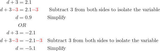 d+3&=2.1\\d+3{\color{red}-3}&=2.1{\color{red}-3} && \ \text{Subtract 3 from both sides to isolate the variable}\\d&=0.9 && \text{Simplify}\\& OR\\d+3 &=-2.1\\d+3{\color{red}-3}&=-2.1{\color{red}-3} && \text{Subtract 3 from both sides to isolate the variable}\\d&=-5.1 && \text{Simplify}