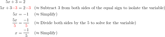 5x+3 &= 2\\5x+3 {\color{red}-3} &= 2 {\color{red}-3} && (\approx \text{Subtract} \ 3 \ \text{from both sides of the equal sign to isolate the variable})\\5x &= -1 && (\approx \text{Simplify})\\\frac{5x}{{\color{red}5}} &= \frac{-1}{{\color{red}5}} && (\approx \text{Divide both sides by the} \ 5 \ \text{to solve for the variable})\\x &= \frac{-1}{5} && (\approx \text{Simplify})