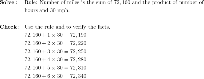 & \mathbf{Solve:} && \text{Rule: Number of miles is the sum of} \ 72,160 \ \text{and the product of number of}\\&&& \text{hours and} \ 30 \ \text{mph.}\\\\& \mathbf{Check:} && \text{Use the rule and to verify the facts.}\\&&& 72,160 + 1 \times 30=72,190\\&&& 72,160 + 2 \times 30=72,220\\&&& 72,160 + 3 \times 30=72,250\\&&& 72,160 + 4 \times 30=72,280\\&&& 72,160 + 5 \times 30=72,310\\&&& 72,160 + 6 \times 30=72,340
