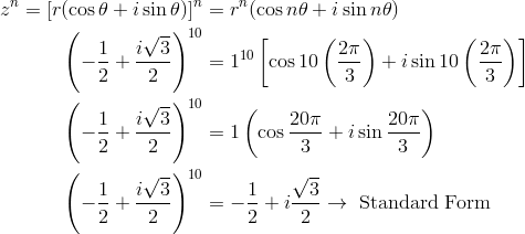 z^n = [r(\cos \theta + i \sin \theta)]^n &= r^n(\cos n\theta+i \sin n\theta)\\\left(-\frac{1}{2}+\frac{i\sqrt{3}}{2}\right)^{10} &= 1^{10}\left[\cos 10\left(\frac{2\pi}{3}\right)+i \sin 10 \left(\frac{2\pi}{3}\right)\right]\\\left(-\frac{1}{2}+\frac{i\sqrt{3}}{2}\right)^{10} &= 1 \left(\cos \frac{20\pi}{3}+i \sin  \frac{20\pi}{3}\right)\\\left(-\frac{1}{2}+\frac{i\sqrt{3}}{2}\right)^{10} &= -\frac{1}{2}+i \frac{\sqrt{3}}{2} \rightarrow \ \text{Standard Form}