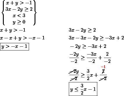 & \begin{Bmatrix}  x+y > -1\\  3x -2y \ge 2\\  x < 3\\  y \ge 0\end{Bmatrix}\\& x+y > -1 && 3x-2y \ge 2\\& x-x+y > -x-1 && 3x-3x-2y \ge -3x+2\\& \boxed{y>-x-1} && -2y \ge -3x+2\\& && \frac{-2y}{-2} \ge \frac{-3x}{-2}+\frac{2}{-2}\\& && \frac{\cancel{-2}y}{\cancel{-2}} \ge \frac{3}{2}x+\frac{\overset{{\color{red}-1}}{\cancel{2}}}{\cancel{-2}}\\& && \boxed{y \le \frac{3}{2}x-1}