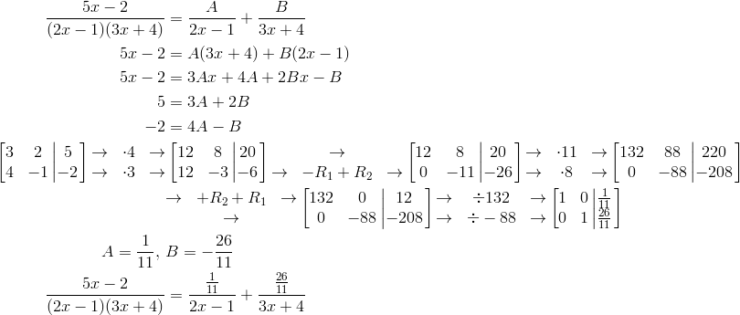 \frac{5x-2}{(2x-1)(3x+4)} &= \frac{A}{2x-1}+\frac{B}{3x+4}\5x-2 &= A(3x+4)+B(2x-1)\5x-2 &= 3Ax+4A+2Bx-B\5 &= 3A+2B\-2 &= 4A-B\\begin{bmatrix}\begin{matrix}3 & 2\4 & -1\end{matrix} \left| \begin{matrix}5\-2\end{matrix}\right.\end{bmatrix} \begin{matrix}\rightarrow & \cdot 4 & \rightarrow\\rightarrow & \cdot 3 & \rightarrow\end{matrix} & \begin{bmatrix}\begin{matrix}12 & 8\12 & -3\end{matrix} \left| \begin{matrix}20\-6\end{matrix}\right.\end{bmatrix} \begin{matrix}& \rightarrow &\\rightarrow & -R_1 + R_2 & \rightarrow\end{matrix} \begin{bmatrix}\begin{matrix}12 & 8\0 & -11\end{matrix} \left| \begin{matrix}20\-26\end{matrix}\right.\end{bmatrix} \begin{matrix}\rightarrow & \cdot 11 & \rightarrow\\rightarrow & \cdot 8 & \rightarrow\end{matrix} \begin{bmatrix}\begin{matrix}132 & 88\0 & -88\end{matrix} \left| \begin{matrix}220\-208\end{matrix}\right.\end{bmatrix} \& \begin{matrix}\rightarrow & +R_2 + R_1 & \rightarrow\& \rightarrow &\end{matrix} \begin{bmatrix}\begin{matrix}132 & 0\0 & -88\end{matrix} \left| \begin{matrix}12\-208\end{matrix}\right.\end{bmatrix}  \begin{matrix}\rightarrow & \div 132 & \rightarrow\\rightarrow & \div -88 & \rightarrow\end{matrix} \begin{bmatrix}\begin{matrix}1 & 0\0 & 1\end{matrix} \left| \begin{matrix}\frac{1}{11}\\frac{26}{11}\end{matrix}\right.\end{bmatrix}\A = \frac{1}{11}, \ & B =-\frac{26}{11}\\frac{5x-2}{(2x-1)(3x+4)} &= \frac{\frac{1}{11}}{2x-1}+\frac{\frac{26}{11}}{3x+4}