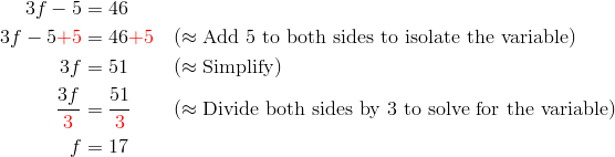 3f-5 &= 46\\3f-5 {\color{red}+5} &= 46 {\color{red}+5} && (\approx \text{Add} \ 5 \ \text{to both sides to isolate the variable})\\3f &= 51 && (\approx \text{Simplify})\\\frac{3f}{{\color{red}3}} &= \frac{51}{{\color{red}3}} && (\approx \text{Divide both sides by} \ 3 \ \text{to solve for the variable})\\f &= 17