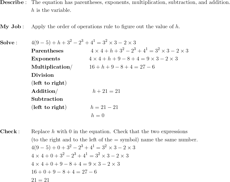 & \mathbf{Describe:} && \text{The equation has parentheses, exponents, multiplication, subtraction, and addition.}\\&&& h \ \text{is the variable.}\\\\& \mathbf{My \ Job:} && \text{Apply the order of operations rule to figure out the value of}\ h.\\\\& \mathbf{Solve:} && 4(9 - 5) + h + 3^2 - 2^3 + 4^1 = 3^2 \times 3 - 2 \times 3\\&&& \mathbf{Parentheses} \qquad \qquad \quad 4 \times 4 + h + 3^2 - 2^3 + 4^1 = 3^2 \times 3 - 2 \times 3\\&&& \mathbf{Exponents} \qquad \qquad \quad \ 4 \times 4 + h + 9 - 8 + 4 = 9 \times 3 - 2 \times 3\\&&& \mathbf{Multiplication/} \qquad \quad 16 + h + 9 - 8 + 4 = 27 - 6\\&&& \mathbf{Division}\\&&& \mathbf{(left \ to \ right)}\\&&& \mathbf{Addition/} \qquad \qquad \qquad \ h + 21 = 21\\&&& \mathbf{Subtraction}\\&&& \mathbf{(left \  to \ right)} \qquad \qquad \ h = 21 - 21\\&&& \qquad \qquad \qquad \qquad \qquad \quad h = 0\\\\& \mathbf{Check:} && \text{Replace} \ h \ \text{with 0 in the equation. Check that the two expressions}\\&&&\text{(to the right and to the left of the = symbol) name the same number.}\\&&& 4(9 - 5) + 0 + 3^2 - 2^3 + 4^1 = 3^2 \times 3 - 2 \times 3\\&&& 4\times 4 + 0 + 3^2 - 2^3 + 4^1 = 3^2 \times 3 - 2 \times 3\\&&& 4\times 4 + 0 + 9 - 8 + 4 = 9 \times 3 - 2 \times 3\\&&& 16 + 0 + 9 - 8 + 4 = 27 - 6\\&&& 21 = 21