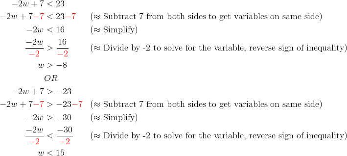 -2w+7 &< 23\\-2w+7{\color{red}-7} &< 23{\color{red}-7} && (\approx \text{Subtract 7 from both sides to get variables on same side})\\-2w &< 16 && (\approx \text{Simplify})\\\frac{-2w}{{\color{red}-2}} &> \frac{16}{{\color{red}-2}} &&(\approx \text{Divide by -2 to solve for the variable, reverse sign of inequality})\\w &> -8\\& OR \\-2w+7 &> -23\\-2w+7{\color{red}-7} &> -23{\color{red}-7} && (\approx \text{Subtract 7 from both sides to get variables on same side})\\-2w &> -30 && (\approx \text{Simplify})\\\frac{-2w}{{\color{red}-2}} &< \frac{-30}{{\color{red}-2}} &&(\approx \text{Divide by -2 to solve for the variable, reverse sign of inequality})\\w &<15
