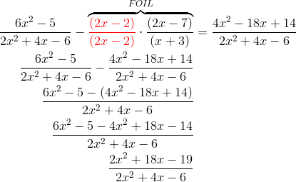 \frac{6x^2-5}{2x^2 + 4x - 6} -\overbrace{{\color{red}\frac{(2x-2)}{(2x-2)}} \cdot \frac{(2x-7)}{(x+3)}}^{FOIL} &= \frac{4x^2-18x+14}{2x^2+4x-6} \\\frac{6x^2-5}{2x^2 + 4x - 6} - \frac{4x^2-18x+14}{2x^2+4x-6}\\\frac{6x^2-5-(4x^2-18x+14)}{2x^2+4x-6}\\\frac{6x^2-5-4x^2+18x-14}{2x^2+4x-6}\\\frac{2x^2+18x-19}{2x^2+4x-6}