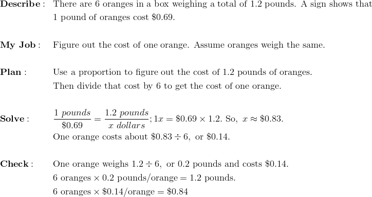 & \mathbf{Describe:} && \text{There are}\ 6\ \text{oranges in a box weighing a total of}\ 1.2\ \text{pounds. A sign shows that}\\& && 1\ \text{pound of oranges cost}\ \$0.69. \\\\& \mathbf{My \ Job:} && \text{Figure out the cost of one orange. Assume oranges weigh the same.} \\\\& \mathbf{Plan:} && \text{Use a proportion to figure out the cost of}\ 1.2\ \text{pounds of oranges}. \\ & && \text{Then divide that cost by 6 to get the cost of one orange}. \\\\& \mathbf{Solve:} && \frac{1\ pounds}{\$ 0.69} = \frac{1.2\ pounds}{x \ dollars}; 1x = \$0.69 \times 1.2.\ \text{So},\ x \approx \$0.83.\\& && \text{One orange costs about}\ \$0.83 \div 6,\ \text{or}\ \$0.14. \\\\& \mathbf{Check:} && \text{One orange weighs}\ 1.2 \div 6,\ \text{or}\ 0.2\ \text{pounds and costs}\ \$0.14. \\& && 6\ \text{oranges} \times 0.2\ \text{pounds/orange} = 1.2\ \text{pounds}. \\& && 6\ \text{oranges} \times \$0.14/\text{orange} = \$0.84