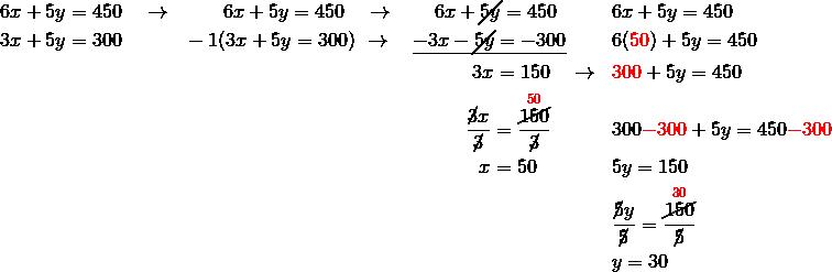 & 6x+5y=450 \quad \rightarrow && \qquad  6x+5y=450 \quad \rightarrow \qquad 6x+\cancel{5y}=450 && 6x+5y=450\\& 3x+5y=300 && -1(3x+5y=300) \ \rightarrow  \quad \underline{-3x-\cancel{5y}=-300} && 6({\color{red}50})+5y=450\\& && \qquad \qquad \qquad \qquad \qquad \qquad \qquad \ \  3x=150 \quad \rightarrow && {\color{red}300}+5y=450\\& && \qquad \qquad \qquad \qquad \qquad \qquad \qquad \ \frac{\cancel{3}x}{\cancel{3}}=\frac{\overset{{\color{red}50}}{\cancel{150}}}{\cancel{3}} && 300{\color{red}-300}+5y=450{\color{red}-300}\\& && \qquad \qquad \qquad \qquad \qquad \qquad \qquad \quad x=50 && 5y=150\\& && && \frac{\cancel{5}y}{\cancel{5}}=\frac{\overset{{\color{red}30}}{\cancel{150}}}{\cancel{5}}\\& && && y=30