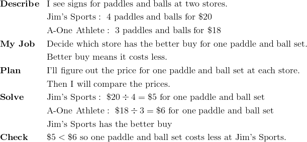& \mathbf{Describe} && \text{I see signs for paddles and balls at two stores.}\\ &&& \text{Jim's Sports} : \ 4 \ \text{paddles and balls for} \ \$20\\&&& \text{A-One Athlete} : \ 3 \ \text{paddles and balls for} \ \$18\\ & \mathbf{My \ Job} && \text{Decide which store has the better buy for one paddle and ball set.}\\&&& \text{Better buy means it costs less.}\\& \mathbf{Plan} && \text{I'll figure out the price for one paddle and ball set at each store.} \\&&& \text{Then  I will compare the prices.}\\& \mathbf{Solve} && \text{Jim's Sports}: \ \$20 \div 4 = \$5 \ \text{for one paddle and ball set}\\&&& \text{A-One Athlete}: \ \$18 \div 3 = \$6 \ \text{for one paddle and ball set}\\&&& \text{Jim's Sports has the better buy}\\& \mathbf{Check} && \$5 < \$6 \ \text{so one paddle and ball set costs less at Jim's Sports.}