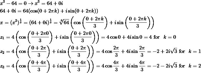 & x^3-64=0 \rightarrow x^3 = 64+0i\\& 64 + 0i = 64(\cos (0 + 2 \pi k) + i \sin (0 + 2 \pi k))\\& x = (x^3)^{\frac{1}{3}} = (64 + 0i)^{\frac{1}{3}} = \sqrt[3]{64} \left(\cos \left(\frac{0+2\pi k}{3}\right)+i \sin \left(\frac{0+2\pi k}{3}\right)\right)\\& z_1 =4 \left(\cos \left(\frac{0+2\pi 0}{3}\right)+i \sin \left(\frac{0+2\pi 0}{3}\right)\right)=4 \cos 0 + 4i \sin 0 = 4 \text{ for } \ k=0\\& z_2 =4 \left(\cos \left(\frac{0+2\pi}{3}\right)+i \sin \left(\frac{0+2\pi}{3}\right)\right)=4 \cos \frac{2\pi}{3}+4i \sin \frac{2\pi}{3}=-2 + 2i \sqrt{3} \text{ for } \ k=1\\& z_3 =4 \left(\cos \left(\frac{0+4\pi}{3}\right)+i \sin \left(\frac{0+4\pi}{3}\right)\right)=4 \cos \frac{4\pi}{3}+4i \sin \frac{4\pi}{3}=-2-2i \sqrt{3} \text{ for } \ k=2